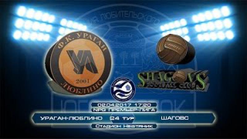 Ураган-Люблино 2:3 Шаговс | NPG Премьер-Лига | Сезон 2016/17 | 24-й тур | Обзор матча