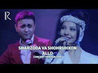 Shahzoda va Shohruhxon - Allo | Шахзода ва Шохруххон - Алло (concert version 2016)