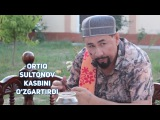 Ortiq Sultonov - Kasbini ozgartirdi | Ортик Султонов - Касбини узгартирди