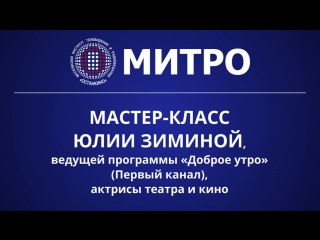 МИТРО. Мастер-класс Юлии Зиминой, ведущей программы «Доброе утро» на Первом канале, актрисы театра и кино.
