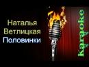 Ветлицкая Наталья - Половинки ( караоке )