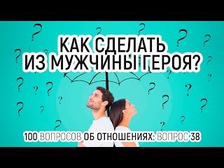 Как сделать из мужчины героя? Вопрос 38. 100 вопросов об отношениях