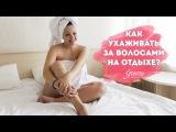 Уход за волосами на отдыхе | Укладка в домашних условиях | Блог Кристины Храмойкиной.