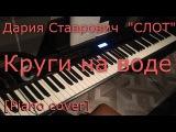 Дария Ставрович СЛОТ - Круги на воде (Piano cover HD).