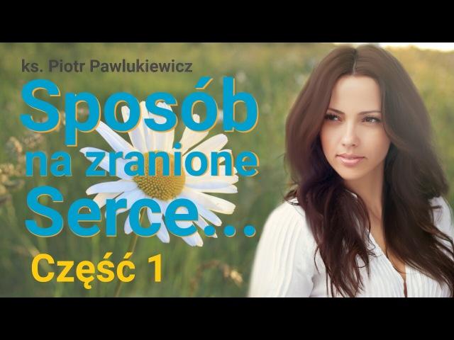 Ks. Piotr Pawlukiewicz : Sposób na zranione serce. Część 1