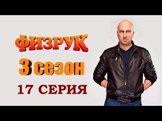 ФИЗРУК 3 СЕЗОН (17 Серия) * ПРЕМЬЕРА 2016 *
