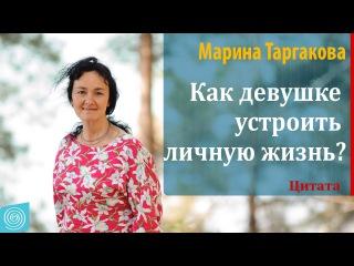 Как девушке устроить личную жизнь? Марина Таргакова