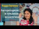 Авторитарная и гуманная педагогика. Марина Таргакова