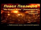 Павел Павлецов - Мы Будем Жить (Апокалипсис)