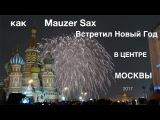 Mauzer Sax. Как встретил Новый Год в центре Москвы. Кремль. Красная Площадь. Салют. 2016-2017