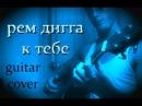 Рем Дигга - К тебе минус на гитаре