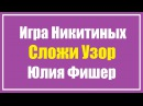 Игра Никитиных Сложи Узор. Юлия Фишер