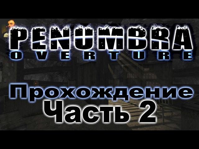 Penumbra: Overture / Пенумбра: Истоки зла - Прохождение, Часть 2.
