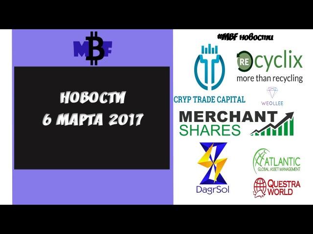 НОВОСТИ DagrSol, CrypTradeCapital, Weollee, Agam, Recyclix, MerchantShares 6/03/17