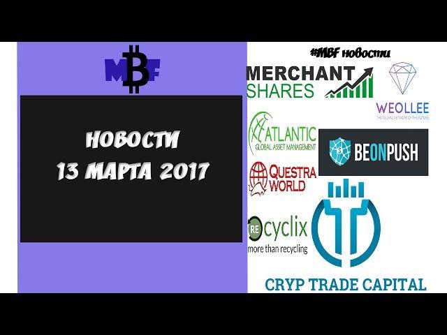НОВОСТИ BeonPush MerchantShares CrypTradeCapital Weollee AGAM Recyclix 13/03/17