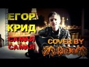 Егор Крид - Самая самая Cover by Zykeniy