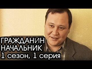 005...ГРАЖДАНИН НАЧАЛЬНИК: 1 сезон, 1 серия [Сериал Гражданин Начальник]