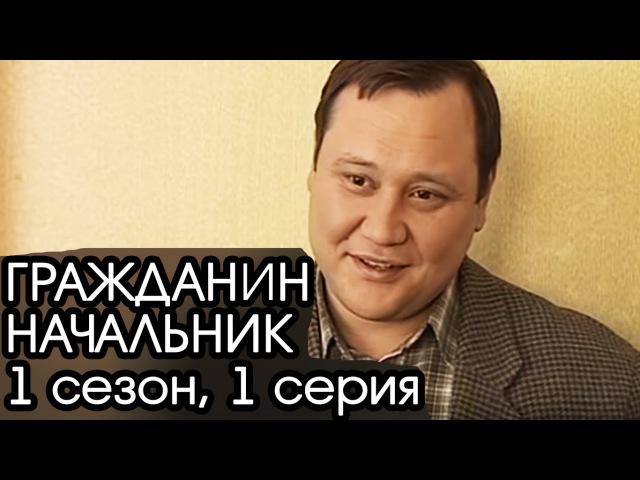 ГРАЖДАНИН НАЧАЛЬНИК 1 сезон 1 серия Сериал Гражданин Начальник