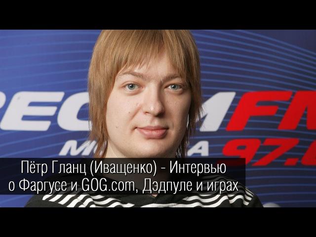 Пётр Гланц Иващенко о Фаргусе и GOG.com, озвучке Дэдпула и любимых играх