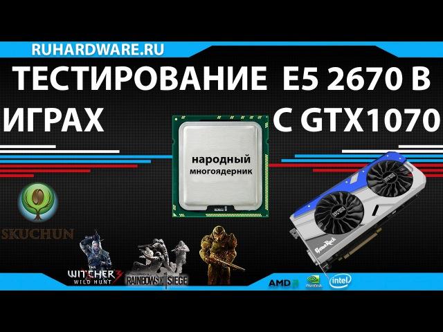Xeon E5 2670 и GTX 1070 тестирование в играх - народный многоядерник