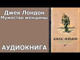 Джек Лондон Рассказы. Мужество женщины. Аудиокнига