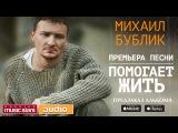 ПРЕМЬЕРА ПЕСНИ! МИХАИЛ БУБЛИК - ПОМОГАЕТ ЖИТЬ (Lyric Videos)