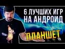 6 ЛУЧШИХ ИГР на АНДРОИД ПЛАНШЕТ