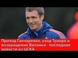Приход Ганчаренко, уход Траоре и возвращение Витиньо - последние новости из ЦСКА