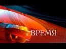 Новости Первый Канал Время 11.08.2016 Сегодня Онлайн Последние Новости 1. Смотреть Выпуск 11 Августа
