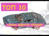 ТОП 10 самых дорогих детских игрушек. Составлен для ВАС ТОП 10 самых дорогих игрушек!