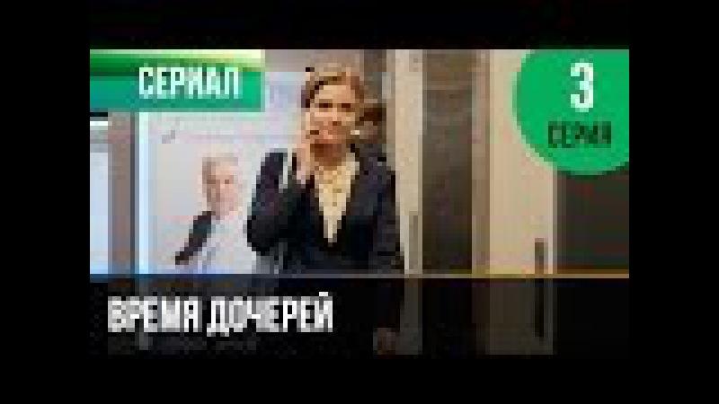 Время дочерей 3 серия - Мелодрама | Фильмы и сериалы - Русские мелодрамы