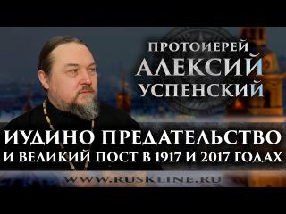 Протоиерей Алексий Успенский. Иудино предательство и Великий пост в 1917 и 2017 год ...