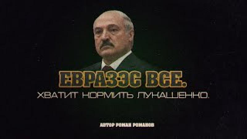 ЕвразЭС все. Хватит кормить Лукашенко. (Роман Романов)