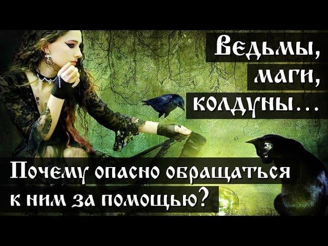 Ведьмы, маги, колдуны…Почему опасно обращаться к ним за помощью?