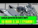 Самый дорогой металл в Мире 10 миллионов за 1 грамм