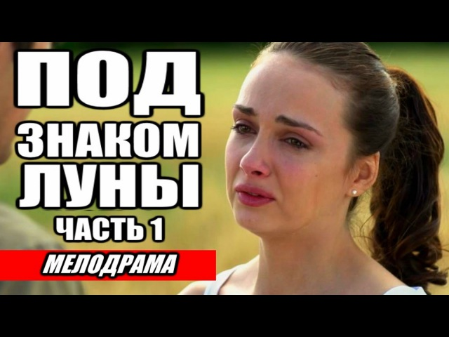 ❤ ПОД ЗНАКОМ ЛУНЫ часть 1 ❤ НОВЫЕ РУССКИЕ МЕЛОДРАМЫ 2016
