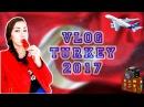 VLOG TURKEY 2k17/ТУРЦИЯ
