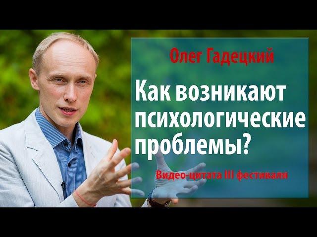 Как возникают психологические проблемы Олег Гадецкий