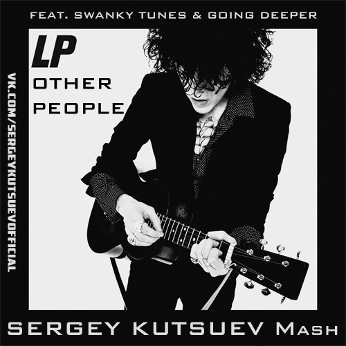 LP feat. Swanky Tunes & Going Deeper vs. Hilfilter - Other People (Sergey Kutsuev Mash) [2017]