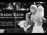 Xado Ezid - Дочке на свадьбу (Prod. by AirMedia) New 2017