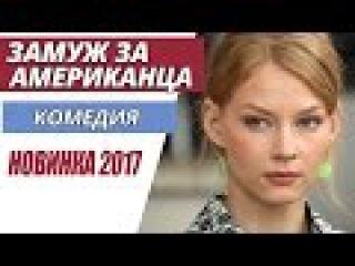 ОТЛИЧНАЯ КОМЕДИЯ! НОВИНКА 2017 - Замуж за американца Русские фильмы 2017, Русские ко...