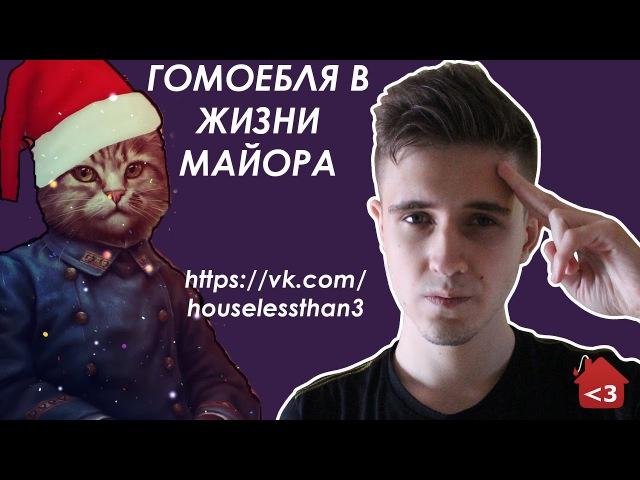 ГОМОЕБЛЯ В ЖИЗНИ МАЙОРА [vk.com/houselessthan3]