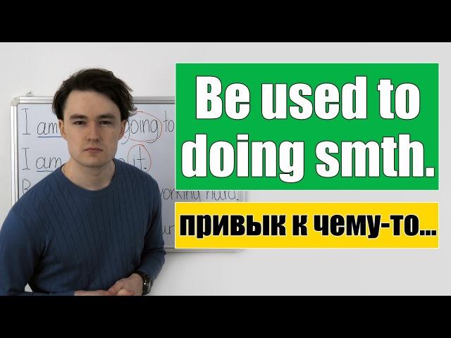 Be used to doing smth smth привык делать что то к чему то