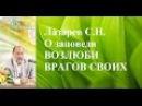 Лазарев С.Н. О заповеди  ВОЗЛЮБИ ВРАГОВ СВОИХ. Москва 16 ноября 2013