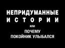 НЕПРИДУМАННЫЕ ИСТОРИИ (ч. 1) или ПОЧЕМУ ПОКОЙНИК УЛЫБАЛСЯ. Автор Г. Волик.