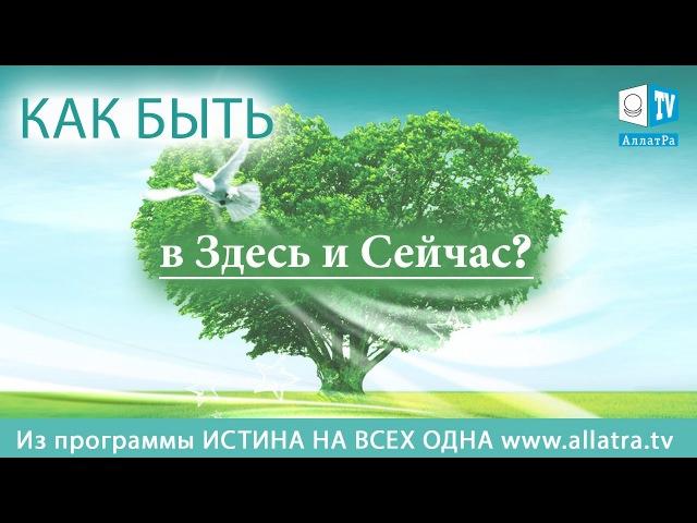 Как быть в Здесь и сейчас? Из передачи Истина на всех одна » Freewka.com - Смотреть онлайн в хорощем качестве