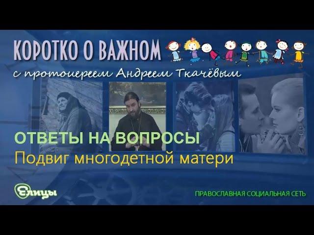 Подвиг многодетной матери. о. Андрей Ткачев. Коротко о важном