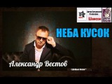 Александр Вестов - Неба кусок (Шансон 2017)