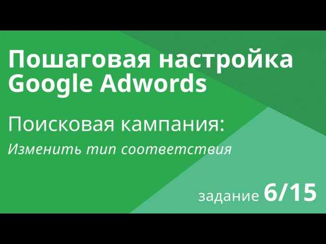 Настройка поисковой кампании Google AdWords: Изменить тип соответствия - Шаг 6/15
