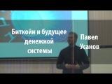 Биткойн и будущее денежной системы Павел Усанов Лекториум